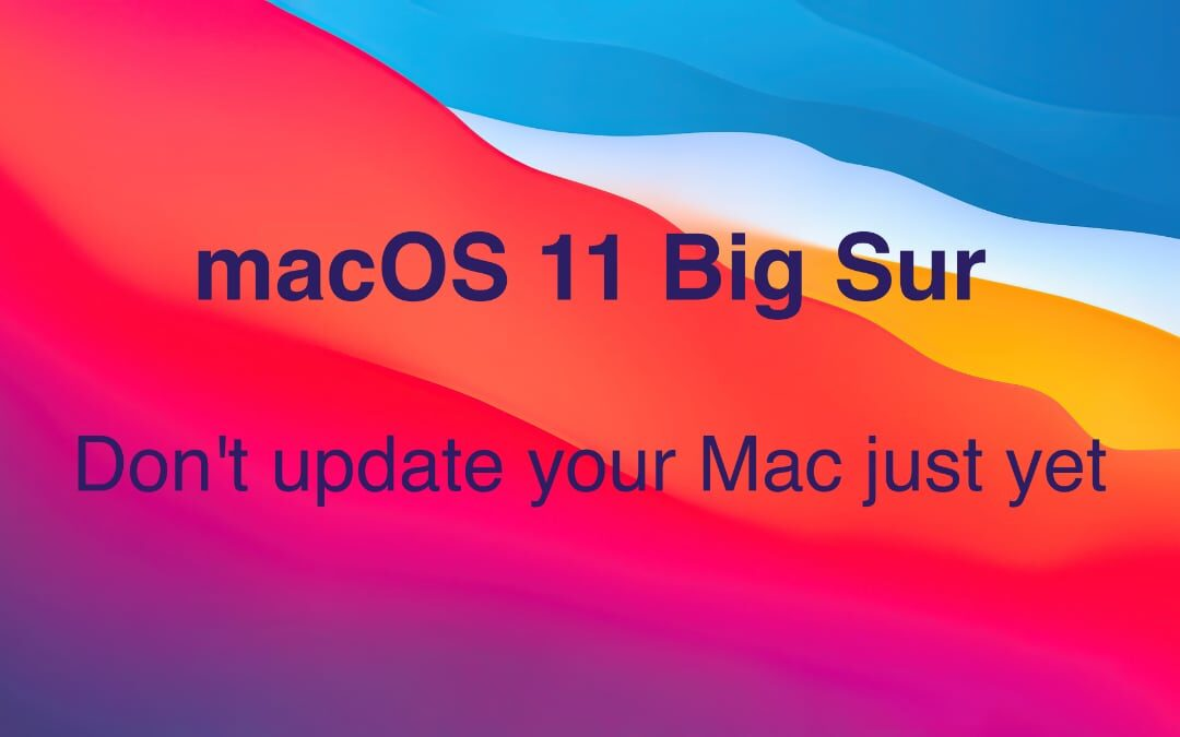 Don't Update to macOS 11 Big Sur Just Yet